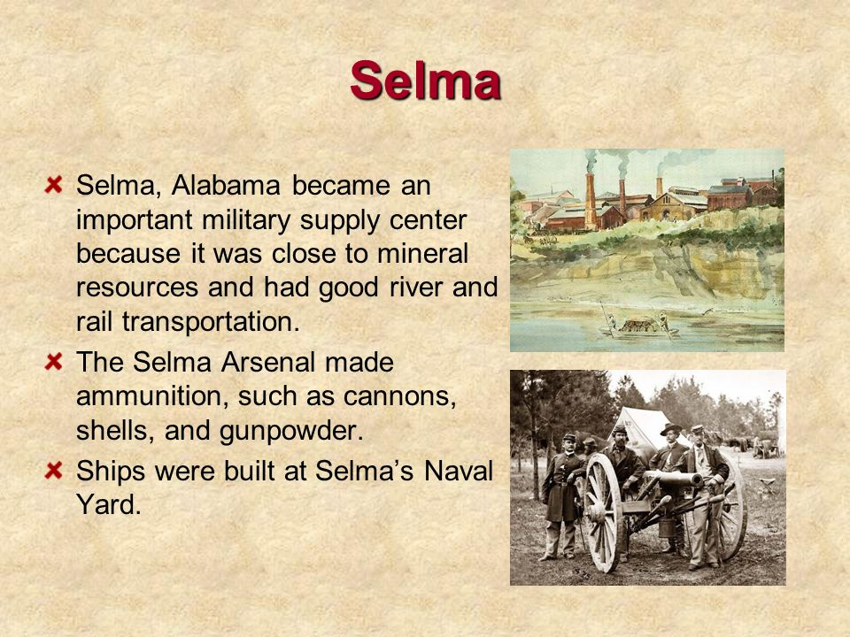 Selma Selma, Alabama became an important military supply center because it was close to mineral resources and had good river and rail transportation.