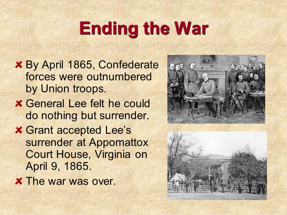 Ending the War By April 1865, Confederate forces were outnumbered by Union troops. General Lee felt he could do nothing but surrender.