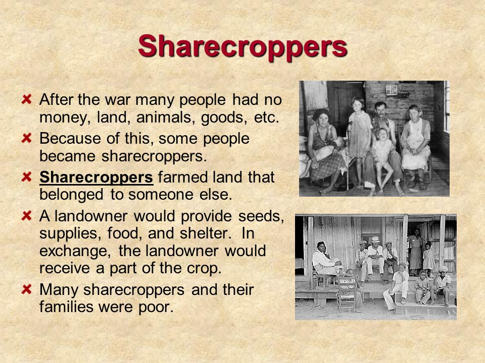 Sharecroppers After the war many people had no money, land, animals, goods, etc. Because of this, some people became sharecroppers.