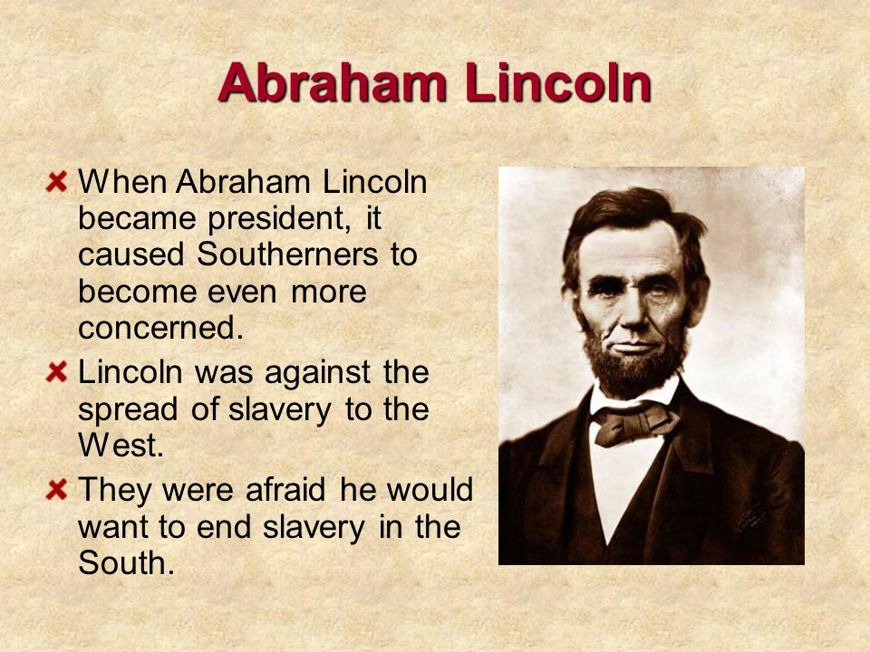Abraham Lincoln When Abraham Lincoln became president, it caused Southerners to become even more concerned.