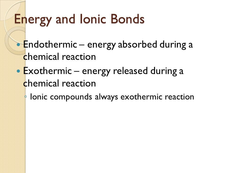 Energy and Ionic Bonds Endothermic – energy absorbed during a chemical reaction. Exothermic – energy released during a chemical reaction.