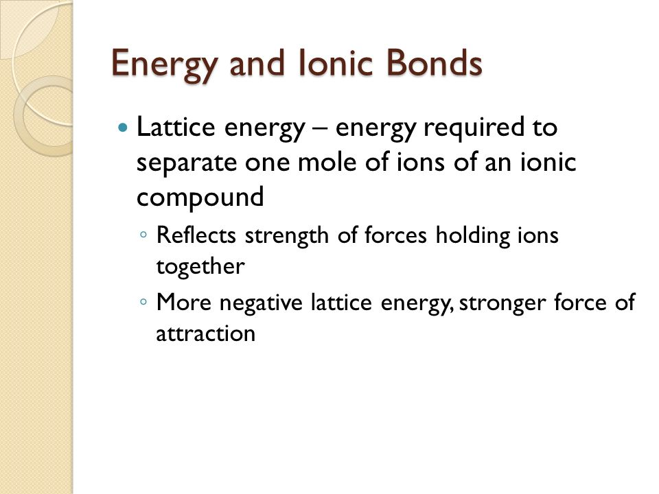 Energy and Ionic Bonds Lattice energy – energy required to separate one mole of ions of an ionic compound.