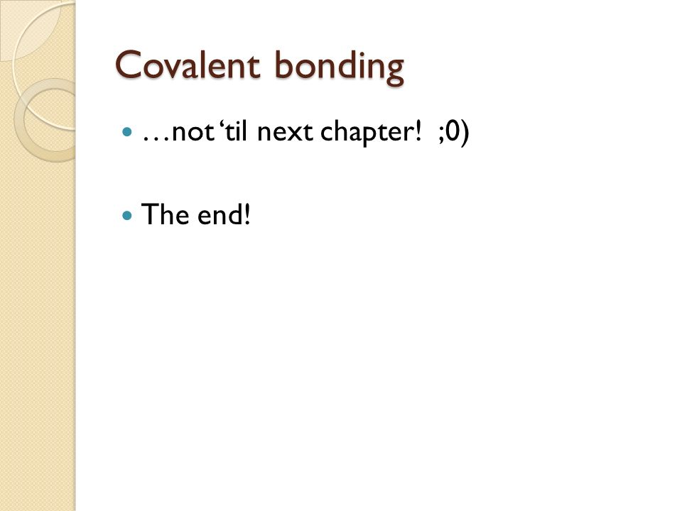 Covalent bonding …not 'til next chapter! ;0) The end!