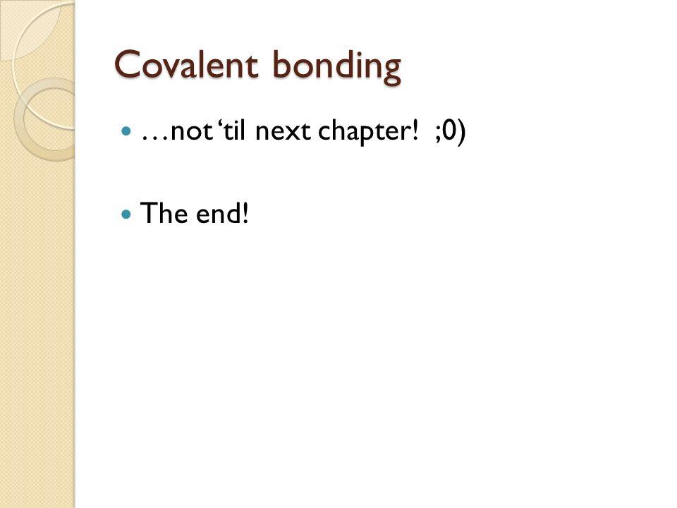 Covalent bonding …not 'til next chapter! ;0) The end!