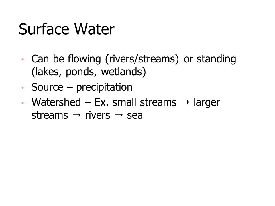 Surface Water Can be flowing (rivers/streams) or standing (lakes, ponds, wetlands) Source – precipitation.