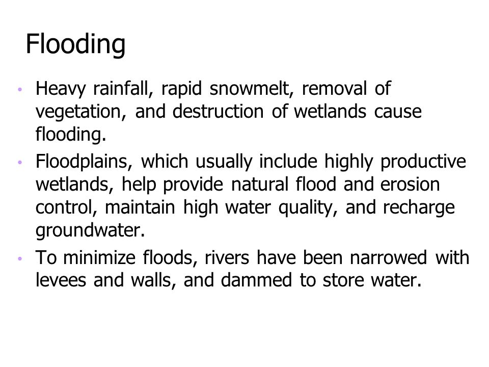 Flooding Heavy rainfall, rapid snowmelt, removal of vegetation, and destruction of wetlands cause flooding.