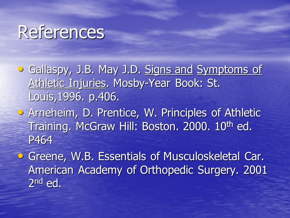 References Gallaspy, J.B. May J.D. Signs and Symptoms of Athletic Injuries. Mosby-Year Book: St. Louis,1996. p.406.