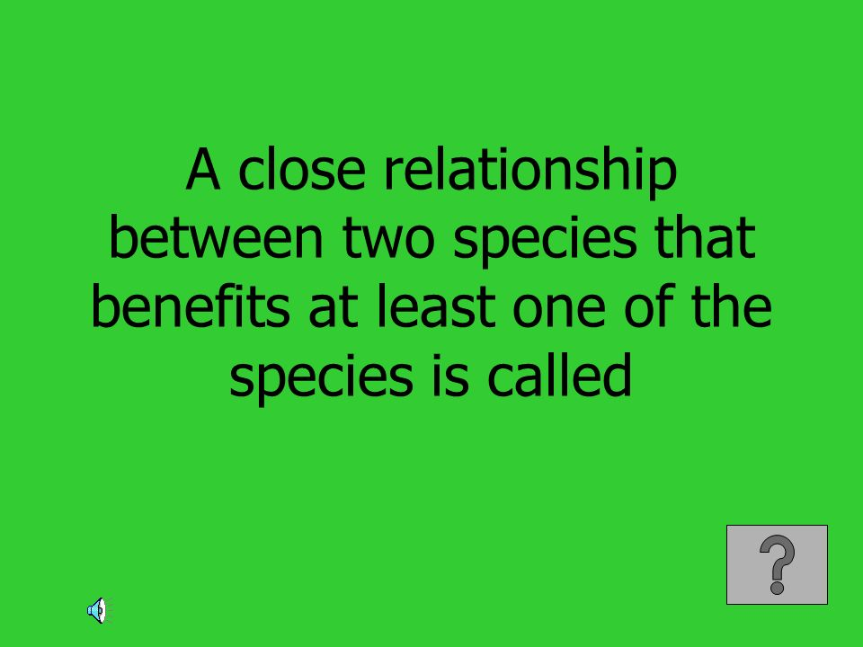 A close relationship between two species that benefits at least one of the species is called