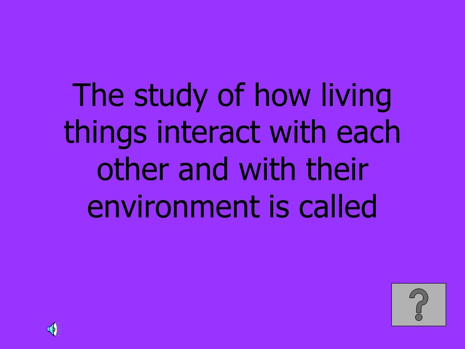 The study of how living things interact with each other and with their environment is called
