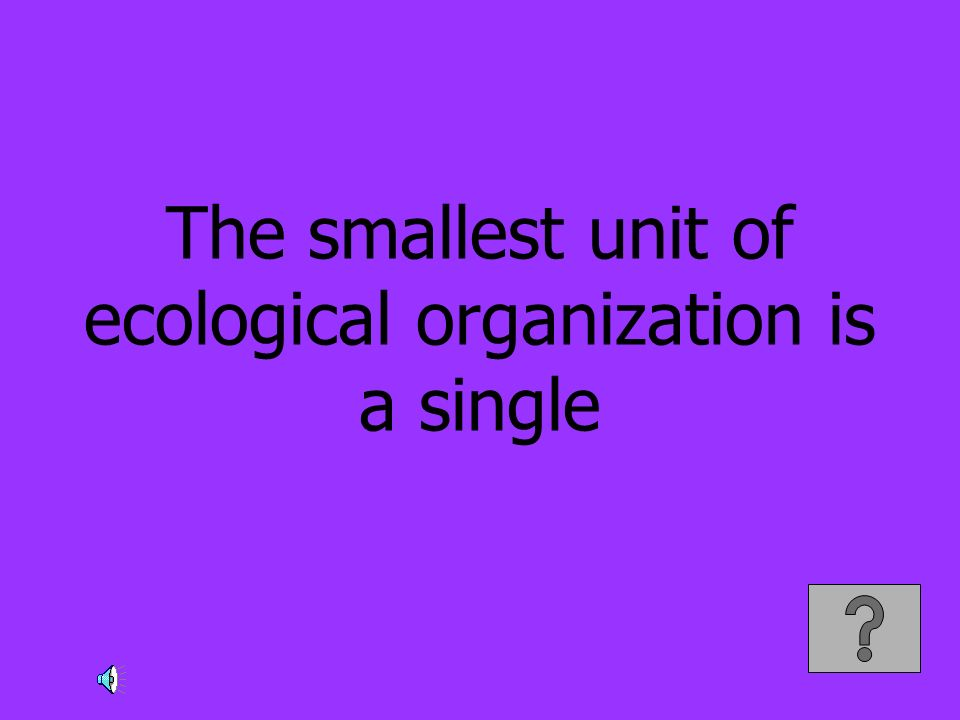 The smallest unit of ecological organization is a single