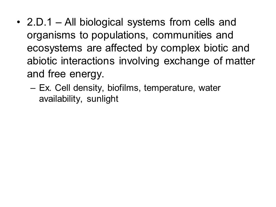 2.D.1 – All biological systems from cells and organisms to populations, communities and ecosystems are affected by complex biotic and abiotic interactions involving exchange of matter and free energy.
