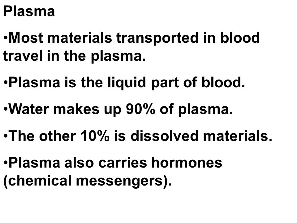 Plasma Most materials transported in blood travel in the plasma. Plasma is the liquid part of blood.