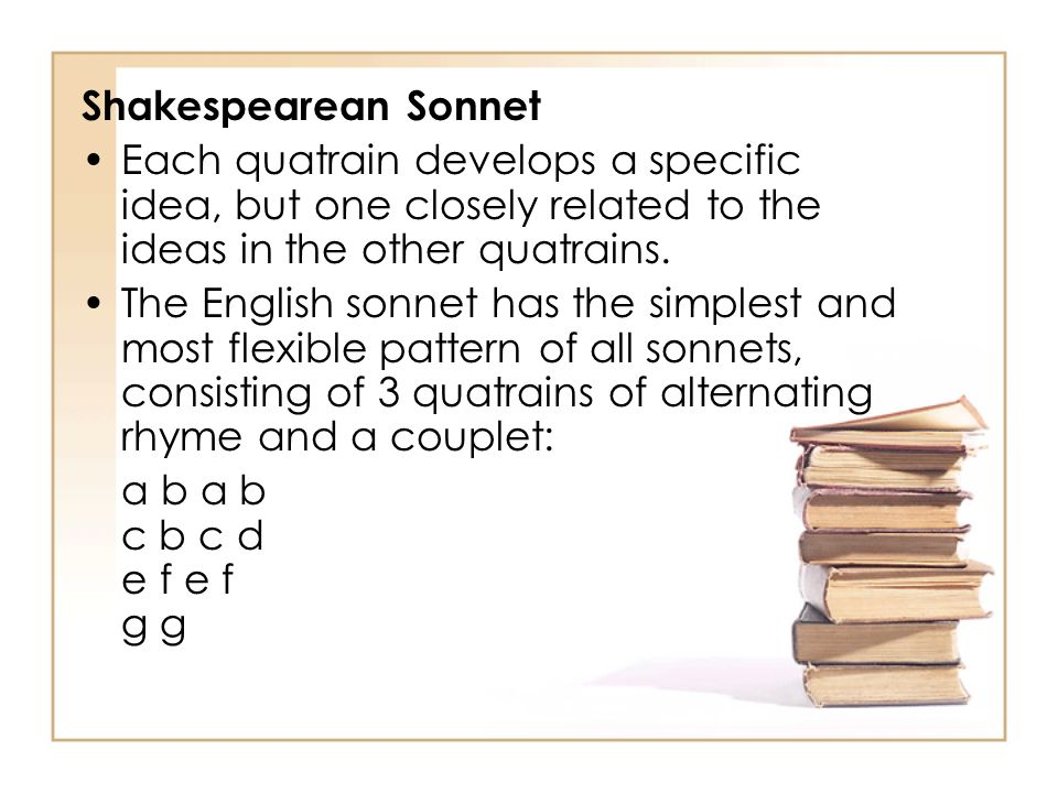 Shakespearean Sonnet Each quatrain develops a specific idea, but one closely related to the ideas in the other quatrains.