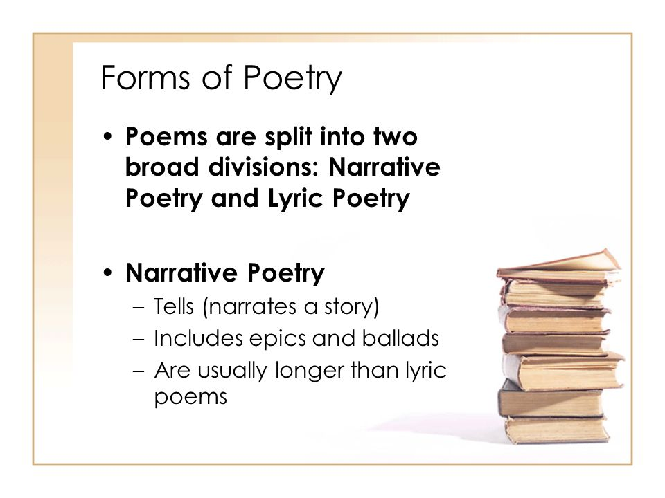 Forms of Poetry Poems are split into two broad divisions: Narrative Poetry and Lyric Poetry. Narrative Poetry.
