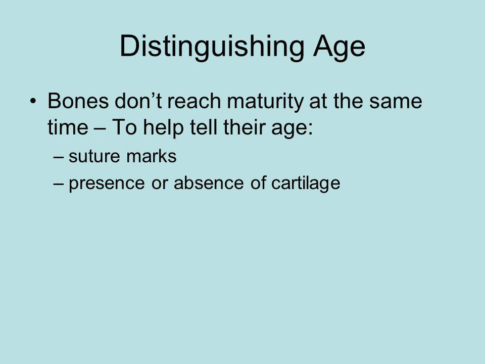 Distinguishing Age Bones don't reach maturity at the same time – To help tell their age: suture marks.