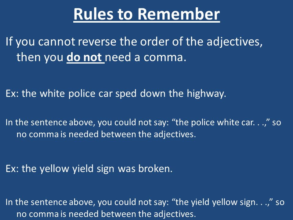 Rules to Remember If you cannot reverse the order of the adjectives, then you do not need a comma. Ex: the white police car sped down the highway.
