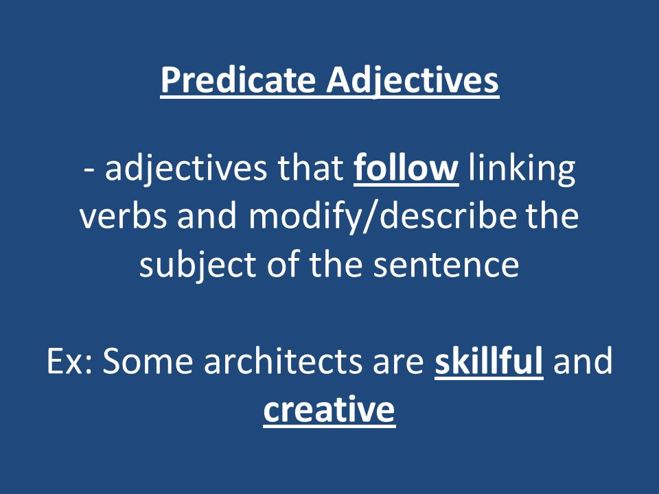 Predicate Adjectives - adjectives that follow linking verbs and modify/describe the subject of the sentence Ex: Some architects are skillful and creative