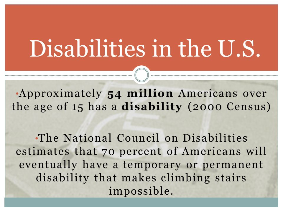 Disabilities in the U.S. Approximately 54 million Americans over the age of 15 has a disability (2000 Census)