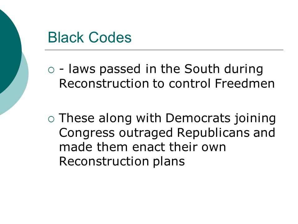 Black Codes - laws passed in the South during Reconstruction to control Freedmen.