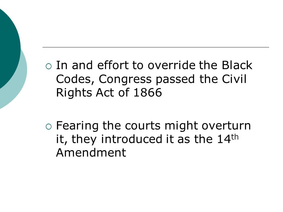 In and effort to override the Black Codes, Congress passed the Civil Rights Act of 1866
