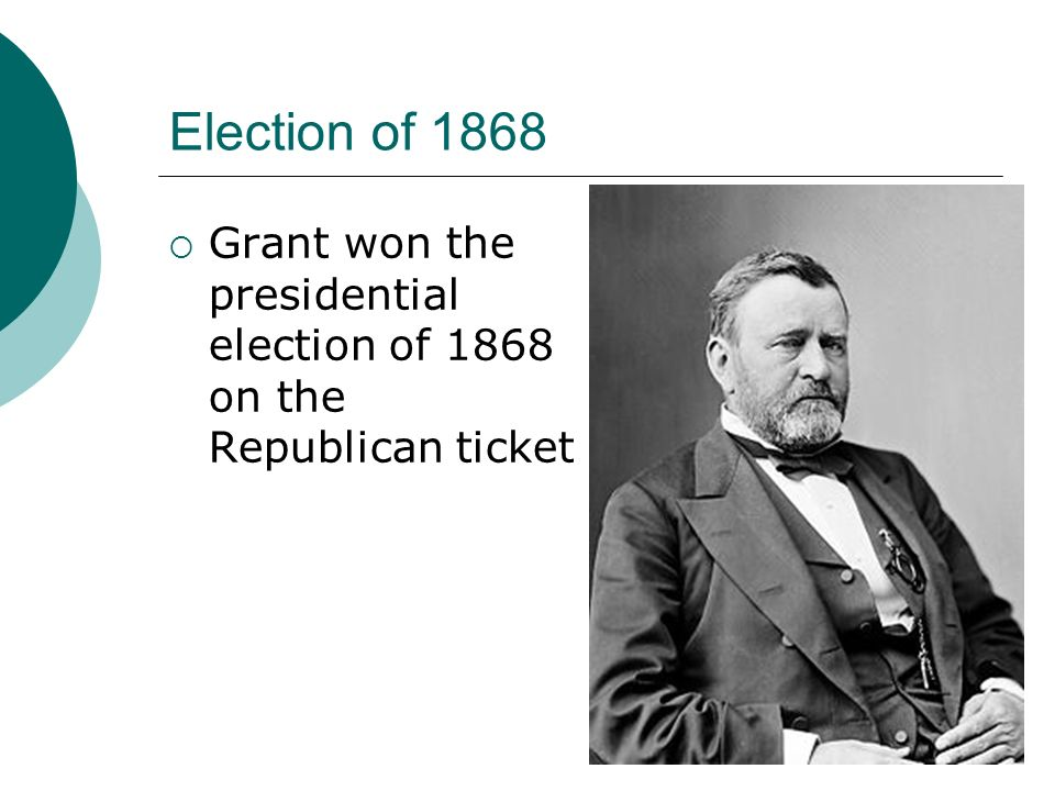 Election of 1868 Grant won the presidential election of 1868 on the Republican ticket