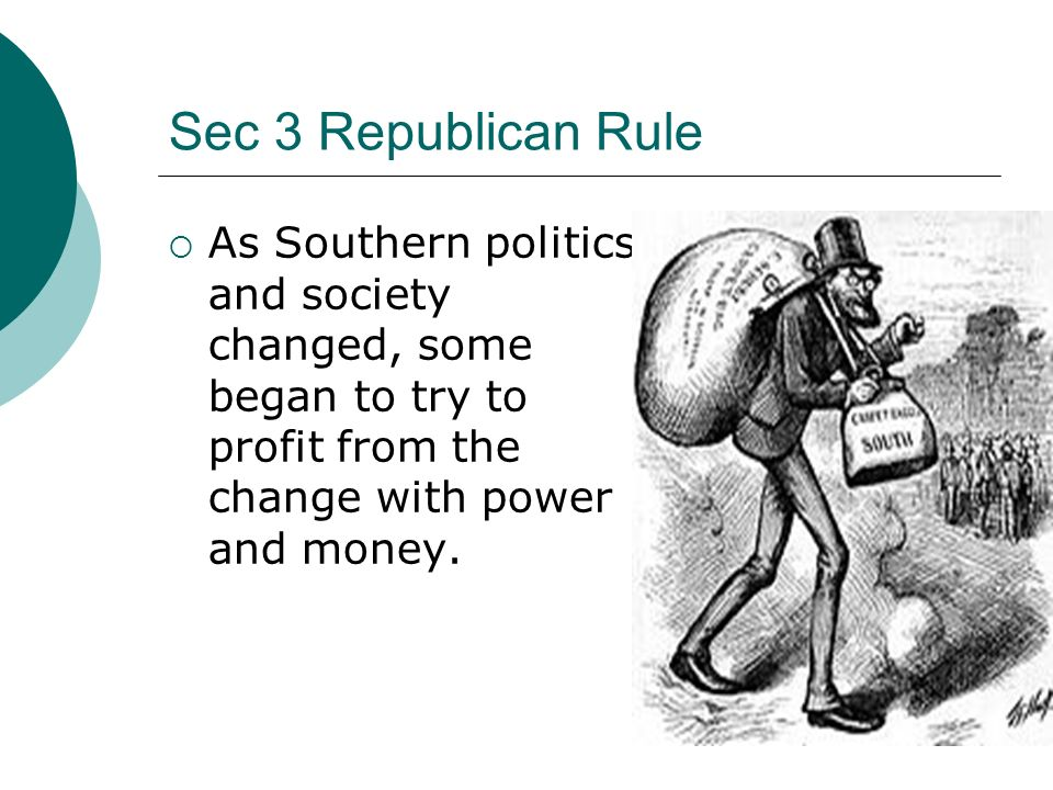 Sec 3 Republican Rule As Southern politics and society changed, some began to try to profit from the change with power and money.