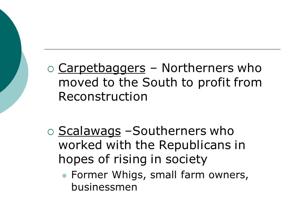 Carpetbaggers – Northerners who moved to the South to profit from Reconstruction