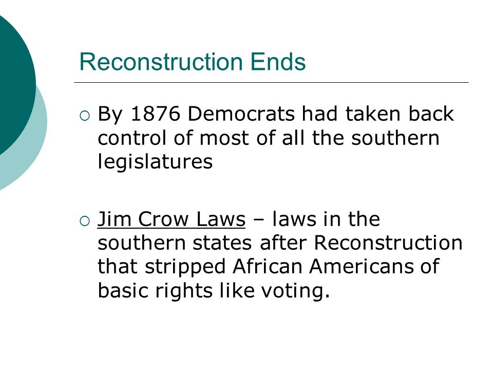 Reconstruction Ends By 1876 Democrats had taken back control of most of all the southern legislatures.