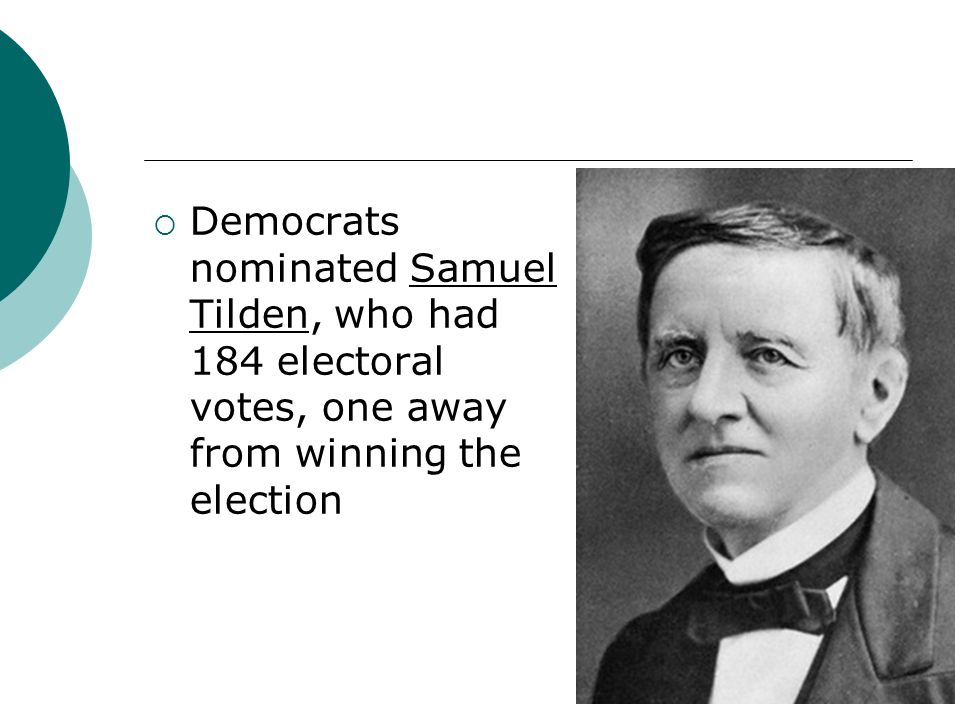 Democrats nominated Samuel Tilden, who had 184 electoral votes, one away from winning the election