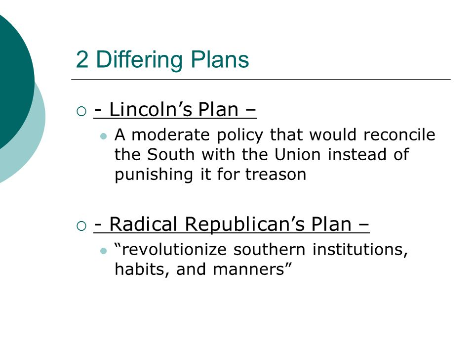 2 Differing Plans - Lincoln's Plan – - Radical Republican's Plan –