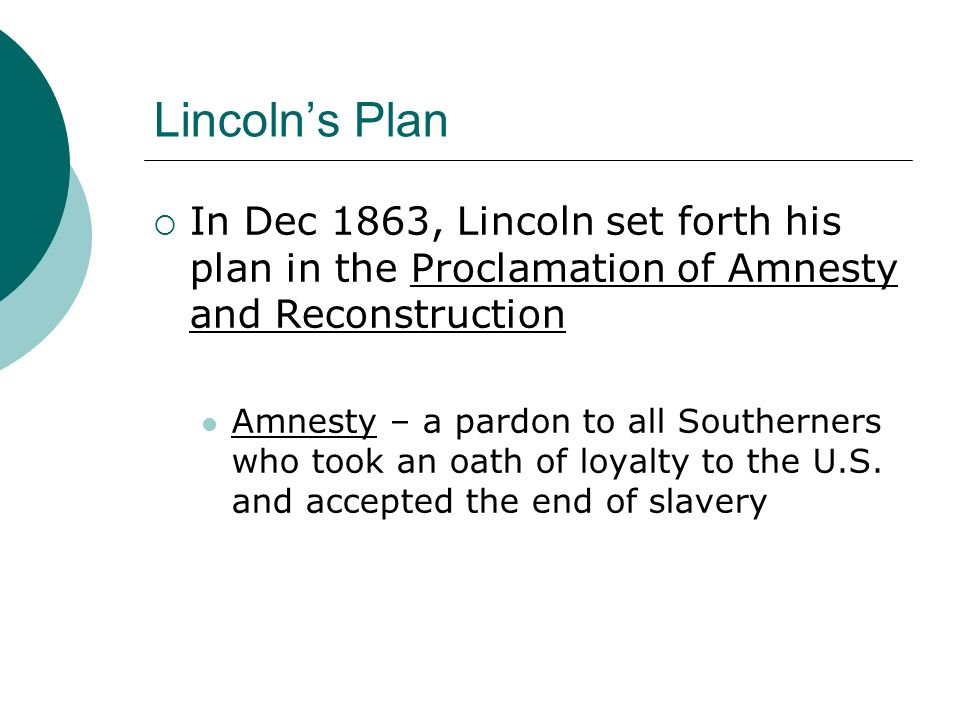 Lincoln's Plan In Dec 1863, Lincoln set forth his plan in the Proclamation of Amnesty and Reconstruction.