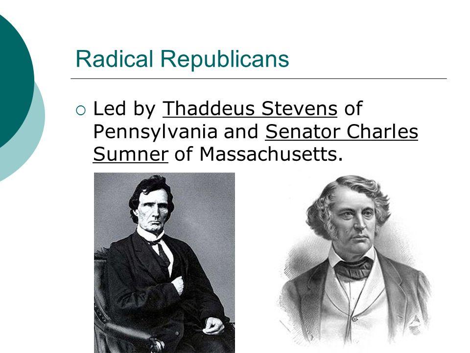 Radical Republicans Led by Thaddeus Stevens of Pennsylvania and Senator Charles Sumner of Massachusetts.