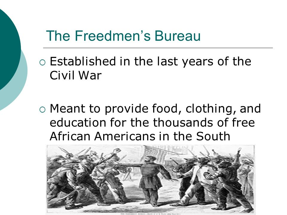 The Freedmen's Bureau Established in the last years of the Civil War