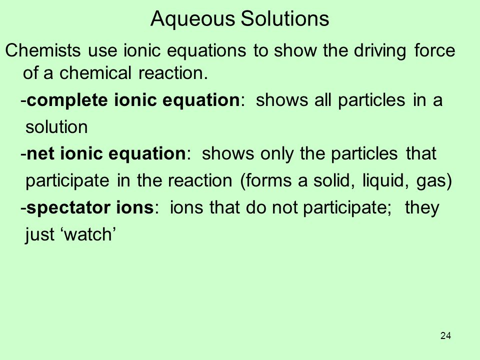 Aqueous Solutions Chemists use ionic equations to show the driving force of a chemical reaction. -complete ionic equation: shows all particles in a.