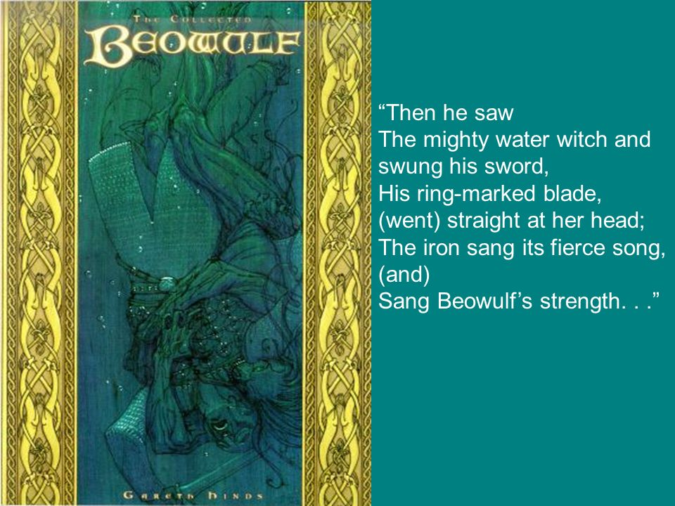 Then he saw The mighty water witch and swung his sword, His ring-marked blade, (went) straight at her head;