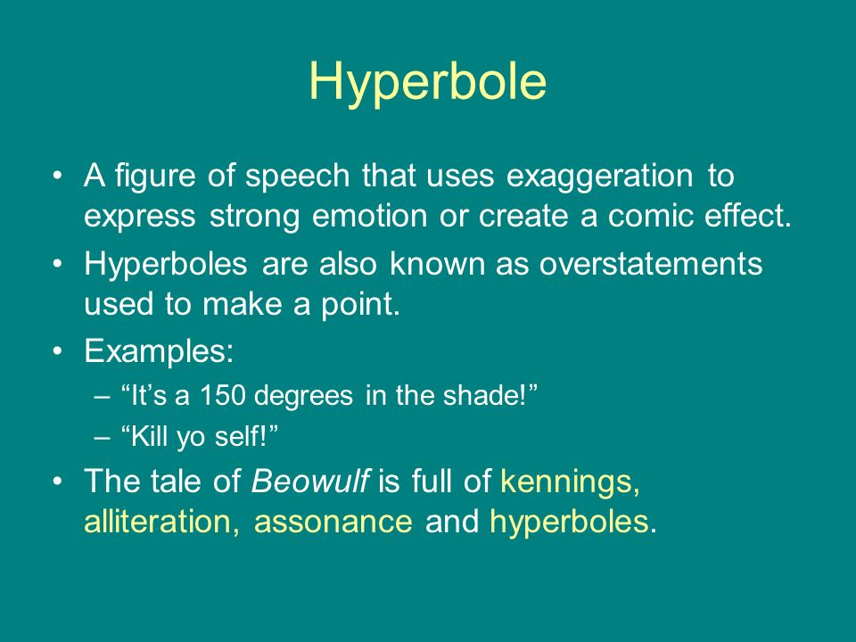 Hyperbole A figure of speech that uses exaggeration to express strong emotion or create a comic effect.