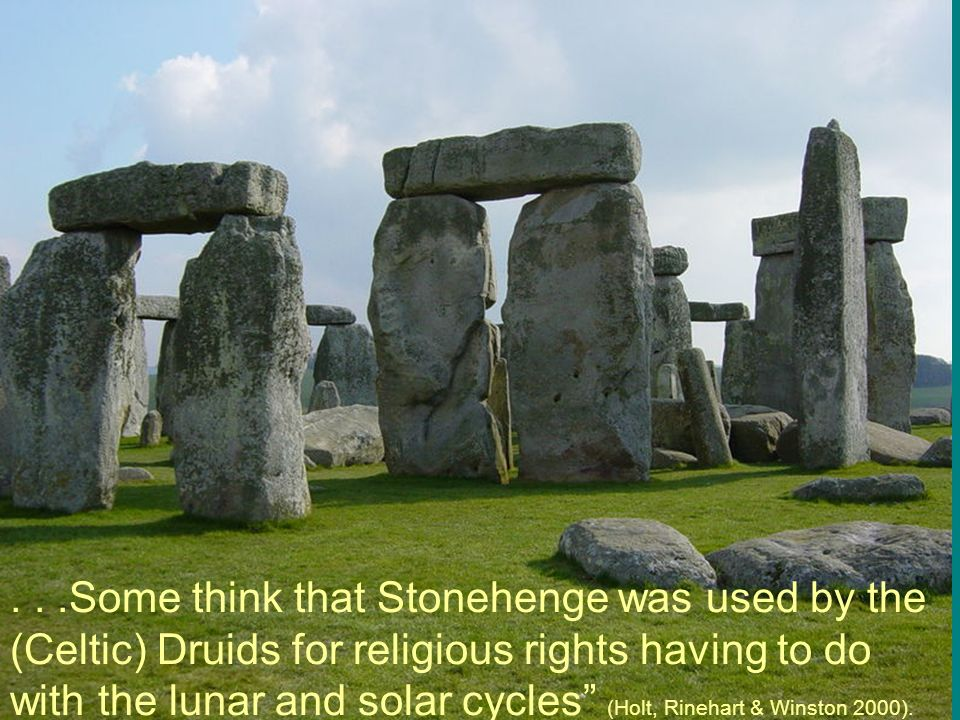 . . .Some think that Stonehenge was used by the (Celtic) Druids for religious rights having to do with the lunar and solar cycles (Holt, Rinehart & Winston 2000).