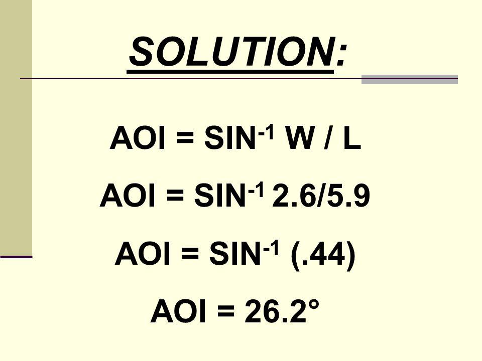 SOLUTION: AOI = SIN-1 W / L AOI = SIN-1 2.6/5.9 AOI = SIN-1 (.44)