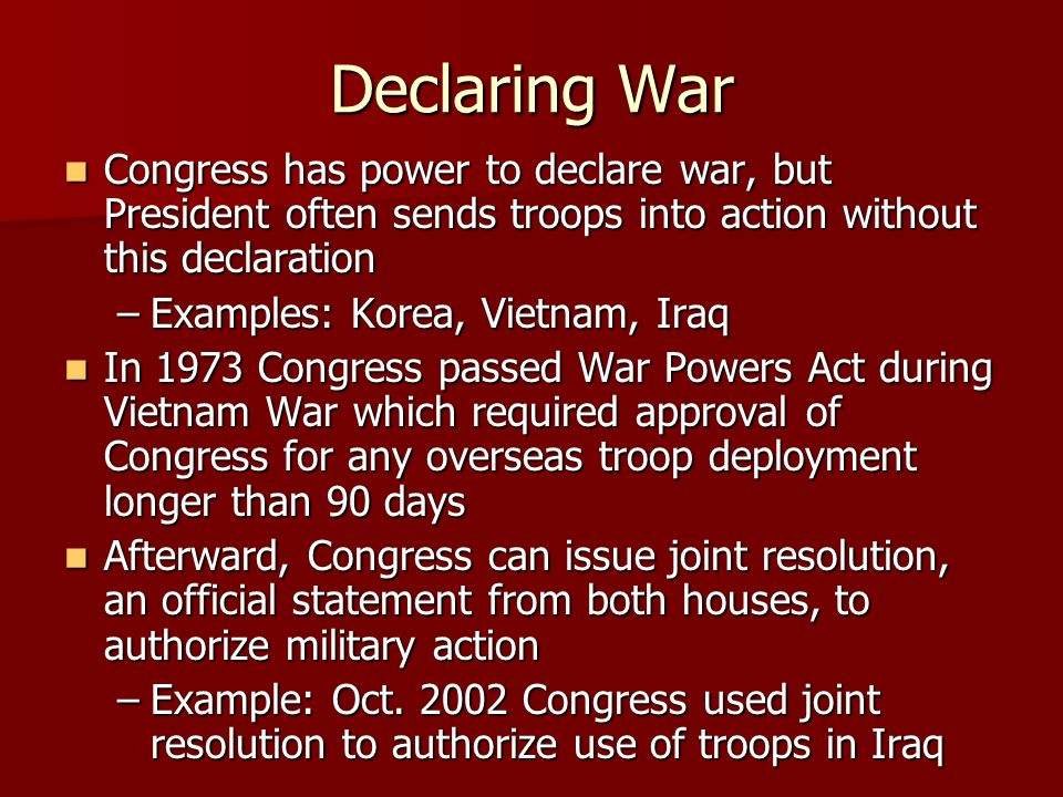 Declaring War Congress has power to declare war, but President often sends troops into action without this declaration.