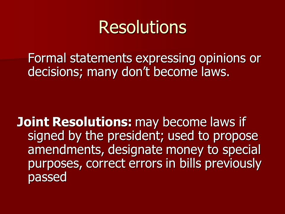 Resolutions Formal statements expressing opinions or decisions; many don't become laws.