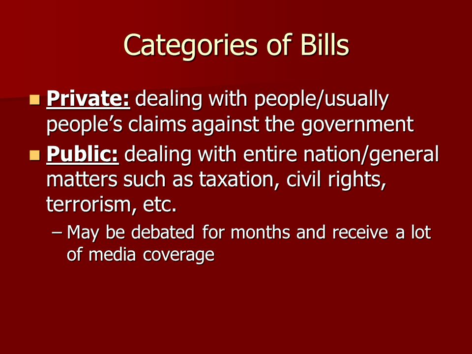 Categories of Bills Private: dealing with people/usually people's claims against the government.