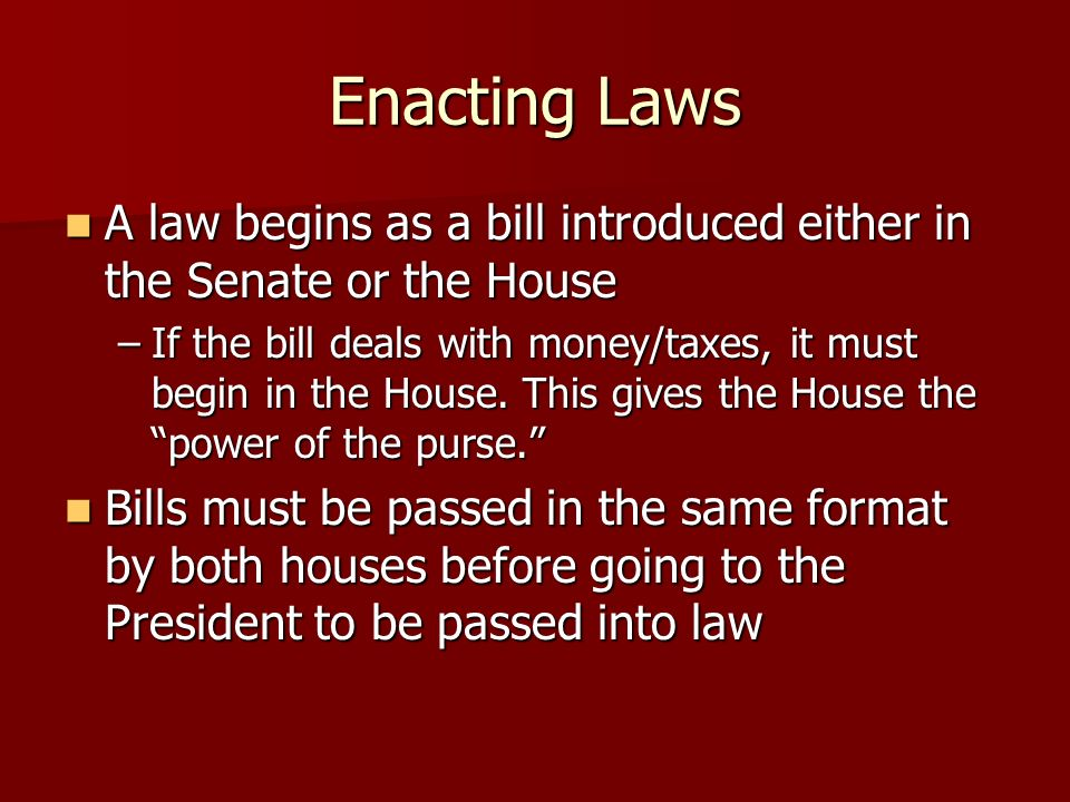 Enacting Laws A law begins as a bill introduced either in the Senate or the House.