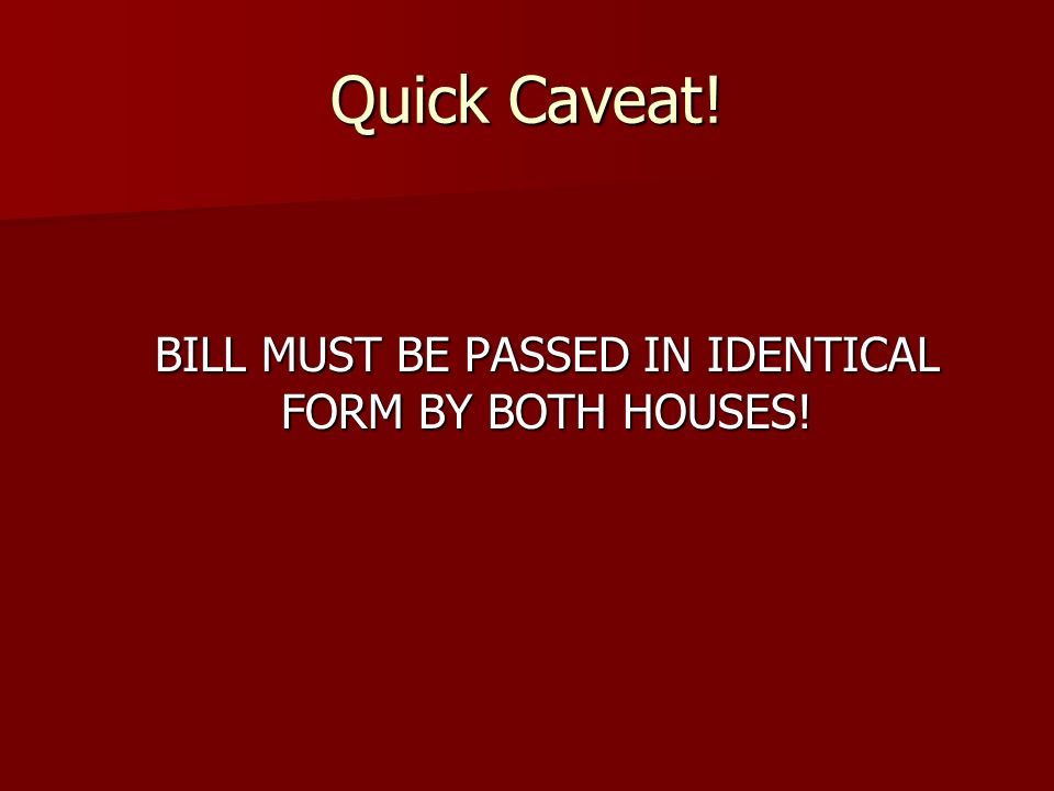 BILL MUST BE PASSED IN IDENTICAL FORM BY BOTH HOUSES!