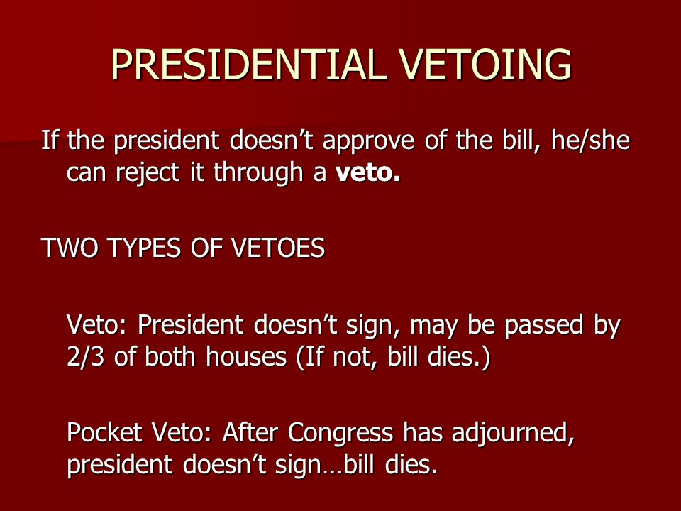 PRESIDENTIAL VETOING If the president doesn't approve of the bill, he/she can reject it through a veto.