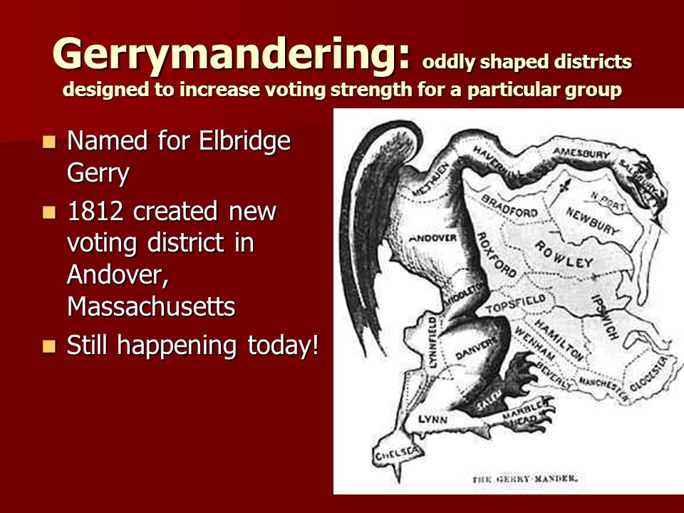 Gerrymandering: oddly shaped districts designed to increase voting strength for a particular group