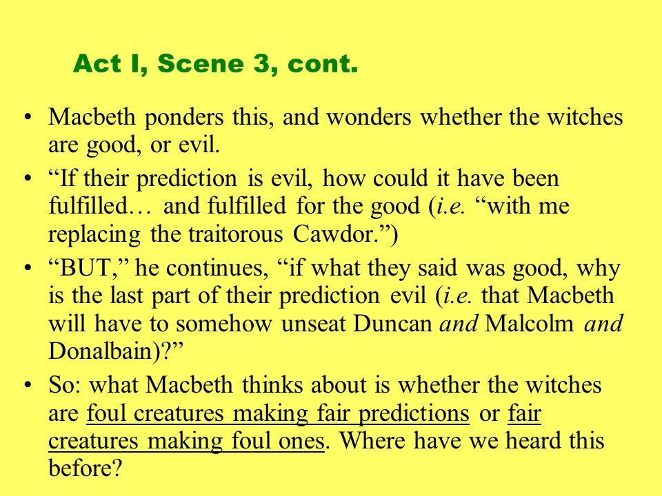 Act I, Scene 3, cont. Macbeth ponders this, and wonders whether the witches are good, or evil.