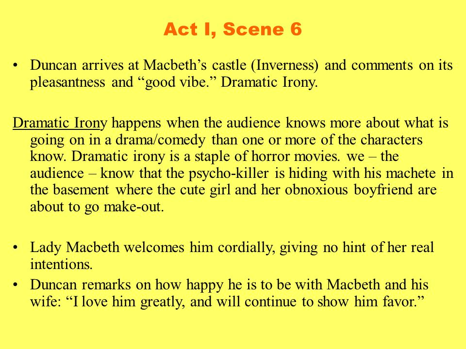 Act I, Scene 6 Duncan arrives at Macbeth's castle (Inverness) and comments on its pleasantness and good vibe. Dramatic Irony.