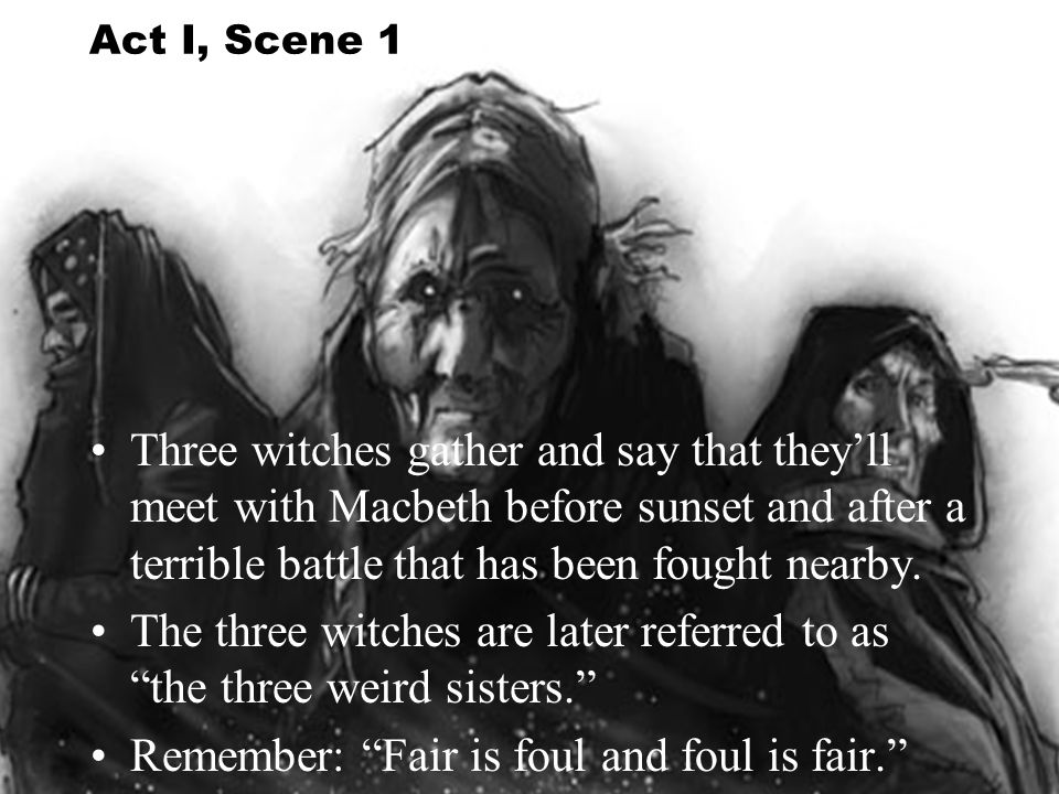 The three witches are later referred to as the three weird sisters.