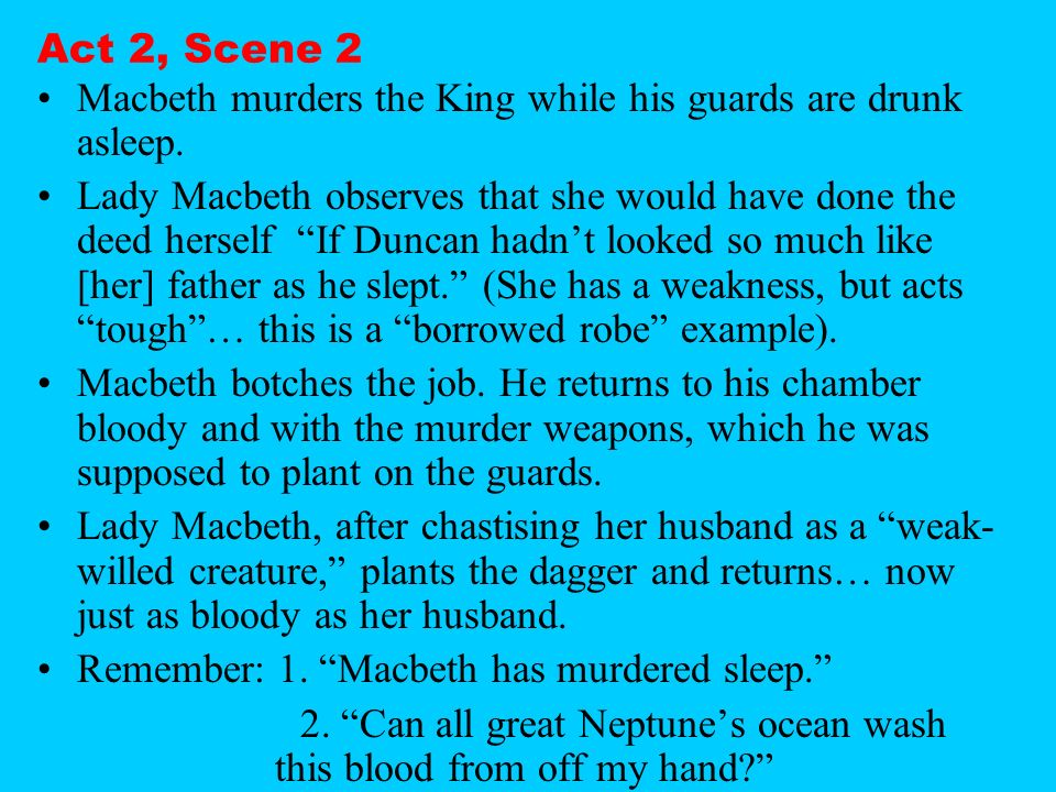 Act 2, Scene 2 Macbeth murders the King while his guards are drunk asleep.