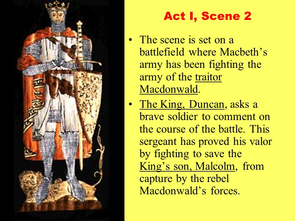 Act I, Scene 2 The scene is set on a battlefield where Macbeth's army has been fighting the army of the traitor Macdonwald.